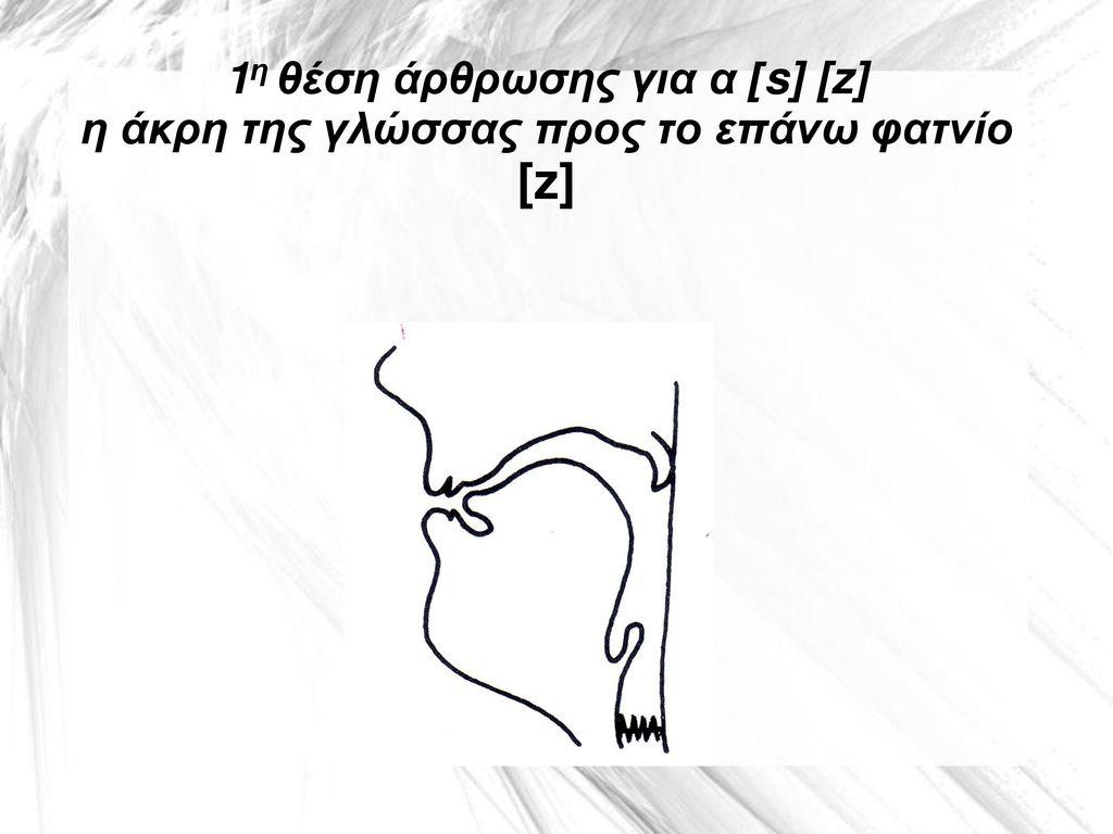 1η θέση άρθρωσης για α [s] [z] η άκρη της γλώσσας προς το επάνω φατνίο [z]